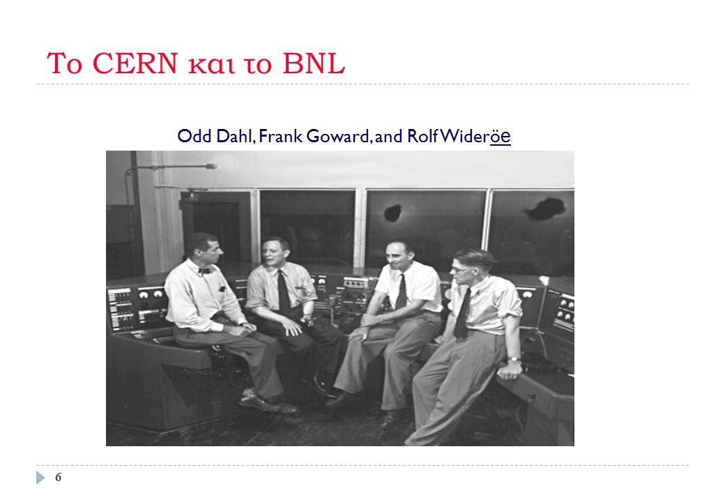 Το CERN και το BNL Odd Dahl, Frank Goward, and Rolf Wideröe
