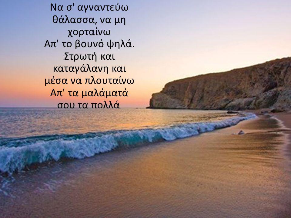 Να σ αγναντεύω θάλασσα, να μη χορταίνω Απ το βουνό ψηλά
