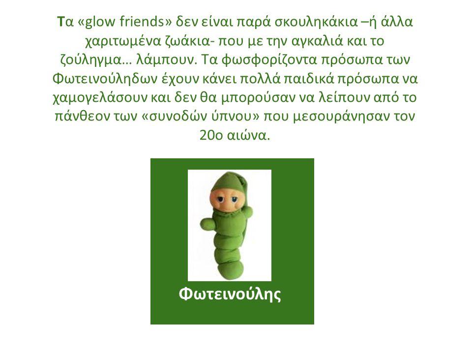 Τα «glow friends» δεν είναι παρά σκουληκάκια –ή άλλα χαριτωμένα ζωάκια- που με την αγκαλιά και το ζούληγμα… λάμπουν. Τα φωσφορίζοντα πρόσωπα των Φωτεινούληδων έχουν κάνει πολλά παιδικά πρόσωπα να χαμογελάσουν και δεν θα μπορούσαν να λείπουν από το πάνθεον των «συνοδών ύπνου» που μεσουράνησαν τον 20ο αιώνα.