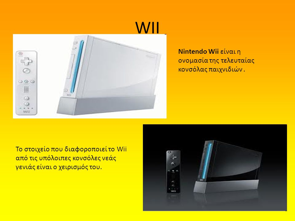 WII Nintendo Wii είναι η ονομασία της τελευταίας κονσόλας παιχνιδιών .