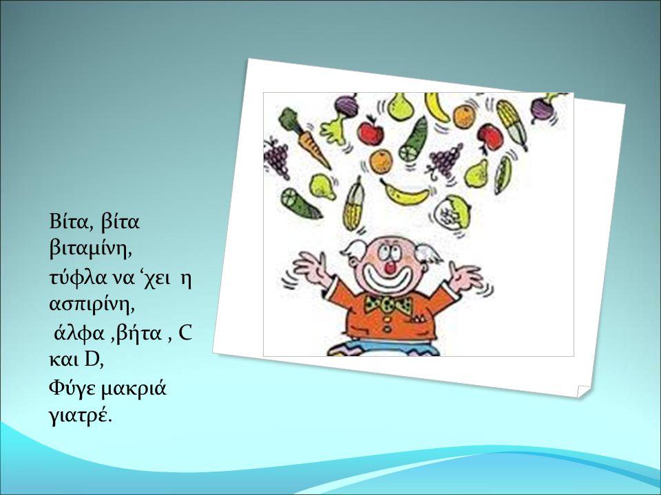 Βίτα, βίτα βιταμίνη, τύφλα να 'χει η ασπιρίνη, άλφα ,βήτα , C και D, Φύγε μακριά γιατρέ.