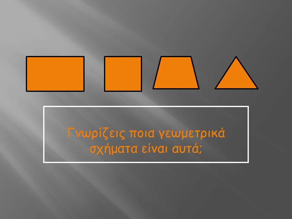 Γνωρίζεις ποια γεωμετρικά σχήματα είναι αυτά;