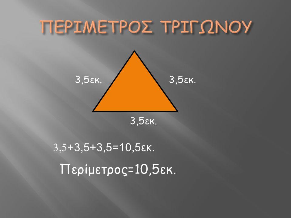 ΠΕΡΙΜΕΤΡΟΣ ΤΡΙΓΩΝΟΥ Περίμετρος=10,5εκ. 3,5+3,5+3,5=10,5εκ. 3,5εκ.
