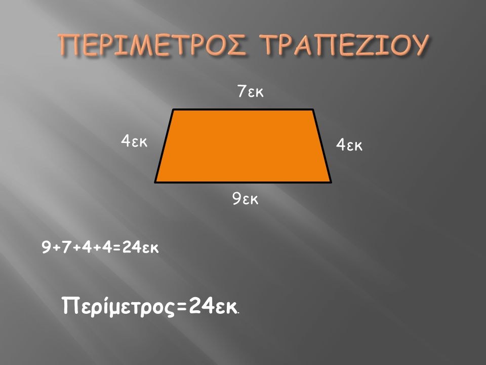 ΠΕΡΙΜΕΤΡΟΣ ΤΡΑΠΕΖΙΟΥ 7εκ 4εκ 4εκ 9εκ 9+7+4+4=24εκ Περίμετρος=24εκ.