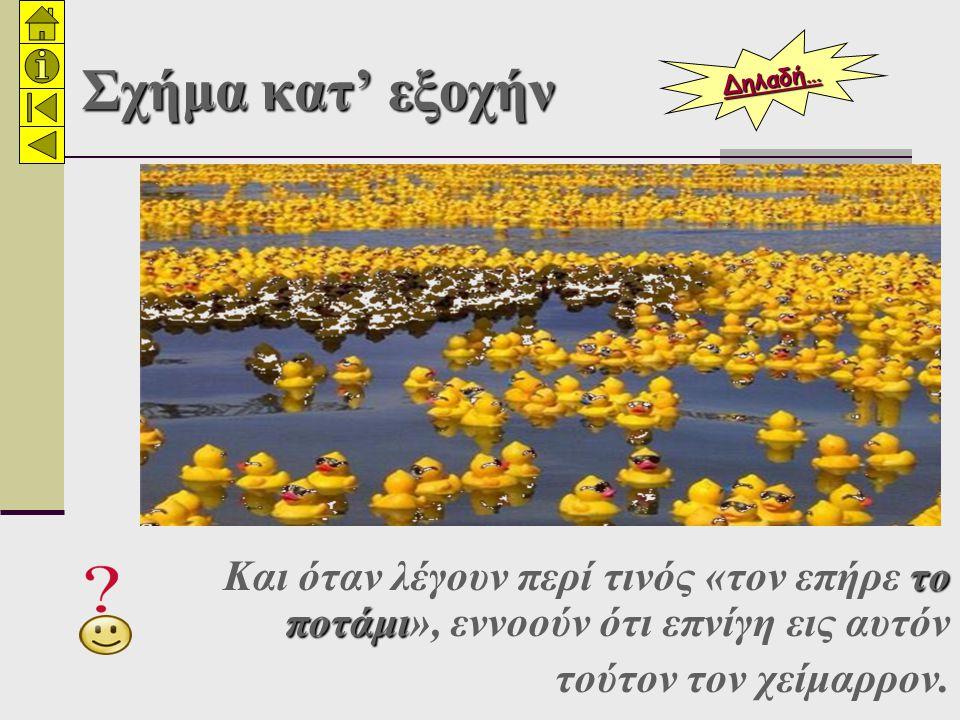 Σχήμα κατ' εξοχήν Δηλαδή… Και όταν λέγουν περί τινός «τον επήρε το ποτάμι», εννοούν ότι επνίγη εις αυτόν.