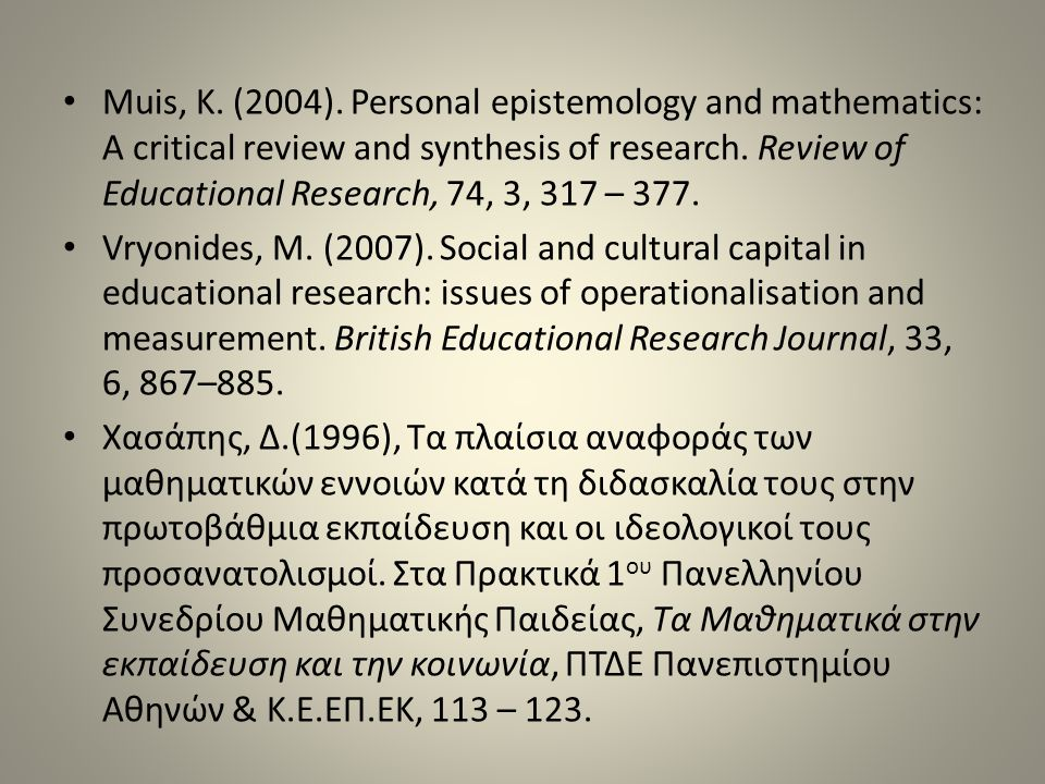 Muis, K. (2004). Personal epistemology and mathematics: A critical review and synthesis of research. Review of Educational Research, 74, 3, 317 – 377.