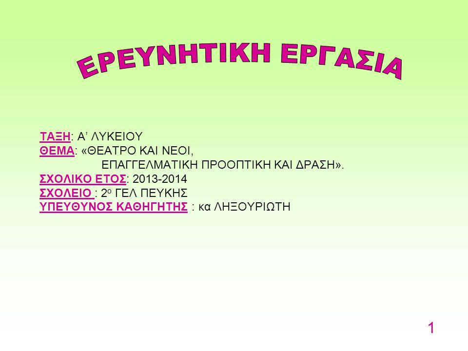 ΤΑΞΗ: Α' ΛΥΚΕΙΟΥ ΘΕΜΑ: «ΘΕΑΤΡΟ KAI NEOI, ΕΠΑΓΓΕΛΜΑΤΙΚΗ ΠΡΟΟΠΤΙΚΗ ΚΑΙ ΔΡΑΣΗ». ΣΧΟΛΙΚΟ ΕΤΟΣ: 2013-2014 ΣΧΟΛΕΙΟ : 2ο ΓΕΛ ΠΕΥΚΗΣ ΥΠΕΥΘΥΝΟΣ ΚΑΘΗΓΗΤΗΣ : κα ΛΗΞΟΥΡΙΩΤΗ