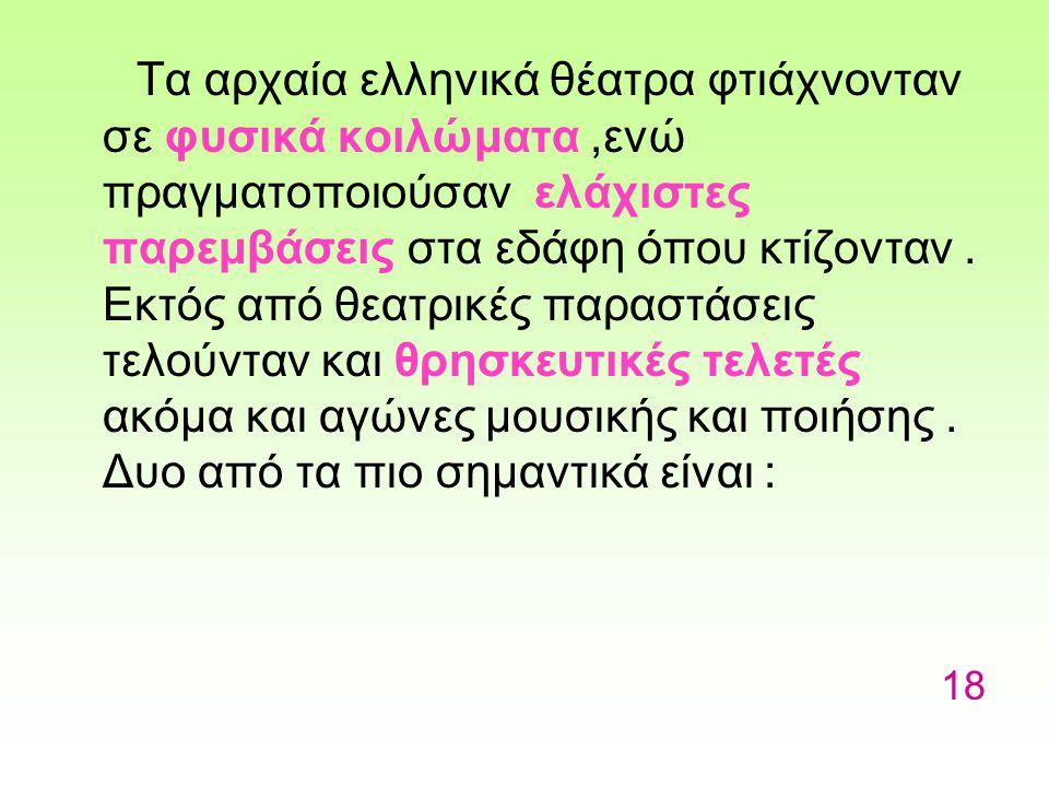 Τα αρχαία ελληνικά θέατρα φτιάχνονταν σε φυσικά κοιλώματα ,ενώ πραγματοποιούσαν ελάχιστες παρεμβάσεις στα εδάφη όπου κτίζονταν . Εκτός από θεατρικές παραστάσεις τελούνταν και θρησκευτικές τελετές ακόμα και αγώνες μουσικής και ποιήσης . Δυο από τα πιο σημαντικά είναι :