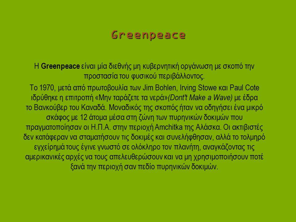 Greenpeace H Greenpeace είναι μία διεθνής μη κυβερνητική οργάνωση με σκοπό την προστασία του φυσικού περιβάλλοντος.