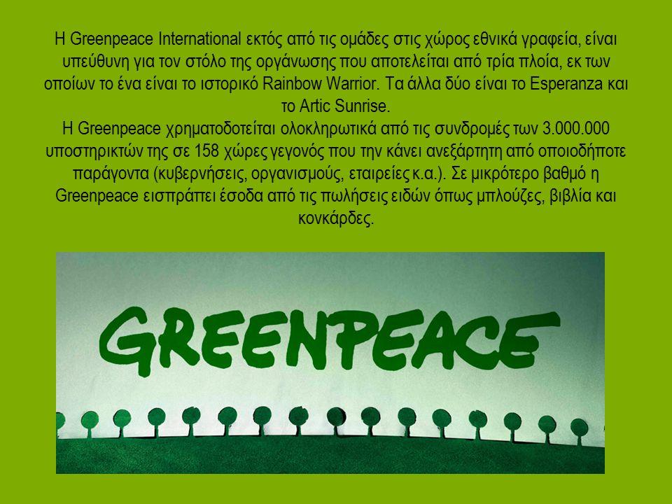 Η Greenpeace International εκτός από τις ομάδες στις χώρος εθνικά γραφεία, είναι υπεύθυνη για τον στόλο της οργάνωσης που αποτελείται από τρία πλοία, εκ των οποίων το ένα είναι το ιστορικό Rainbow Warrior.