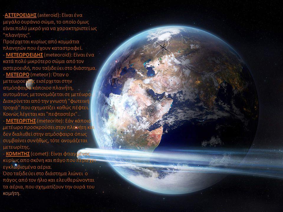 -ΑΣΤΕΡΟΕΙΔΗΣ (asteroid): Είναι ένα μεγάλο ουράνιο σώμα, το οποίο όμως είναι πολύ μικρό για να χαρακτηριστεί ως πλανήτης . Προέρχεται κυρίως από κομμάτια πλανητών που έχουν καταστραφεί.