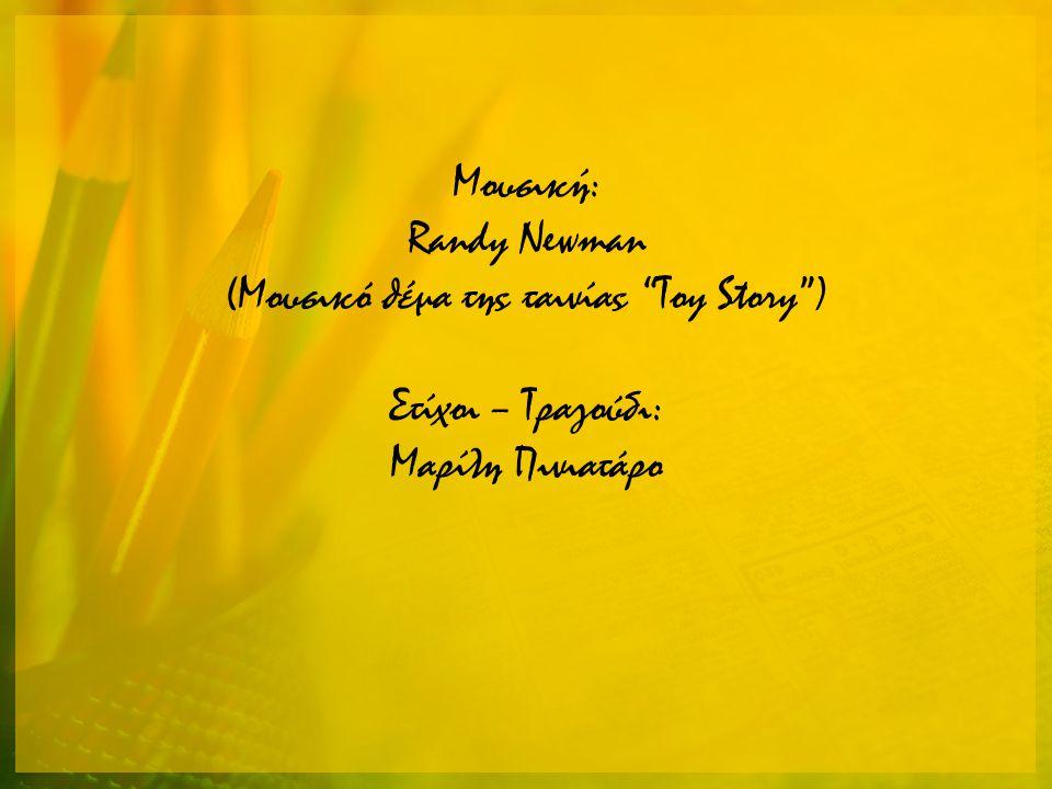 Μουσική: Randy Newman (Μουσικό θέμα της ταινίας Toy Story ) Στίχοι – Τραγούδι: Μαρίλη Πινιατάρο