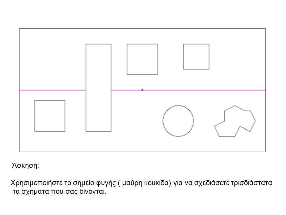 Άσκηση: Χρησιμοποιήστε το σημείο φυγής ( μαύρη κουκίδα) για να σχεδιάσετε τρισδιάστατα.