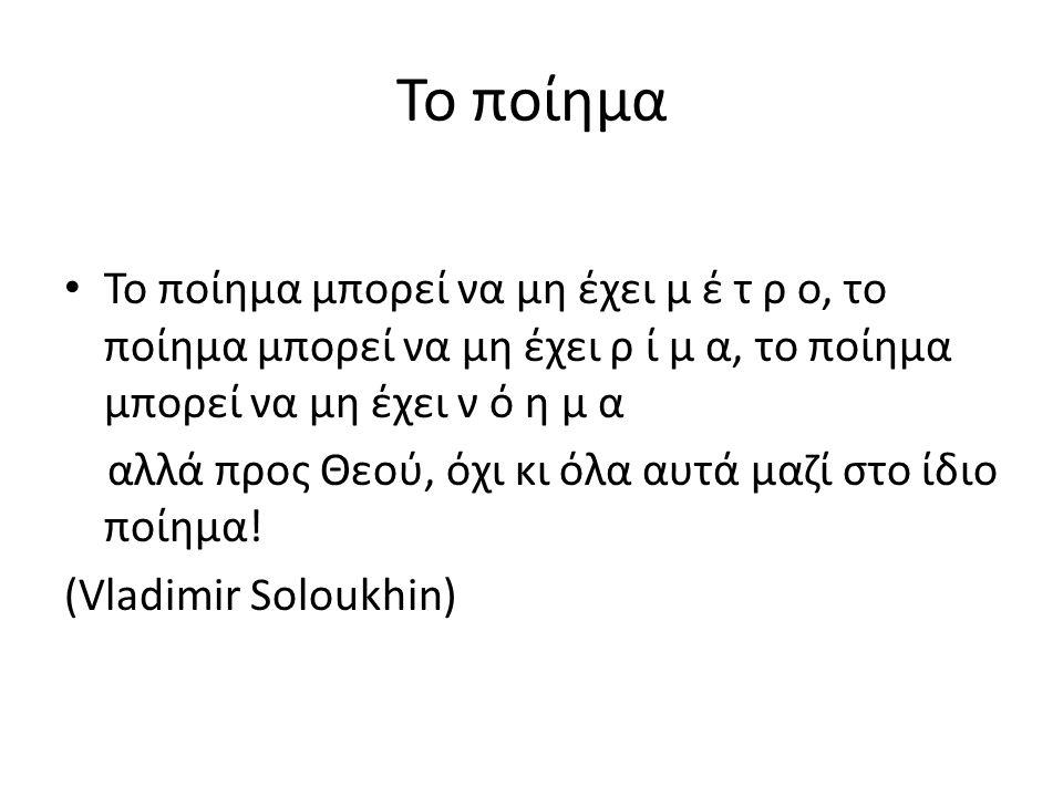Το ποίημα Το ποίημα μπορεί να μη έχει μ έ τ ρ ο, το ποίημα μπορεί να μη έχει ρ ί μ α, το ποίημα μπορεί να μη έχει ν ό η μ α.