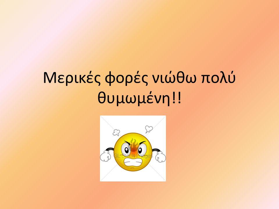 Μερικές φορές νιώθω πολύ θυμωμένη!!