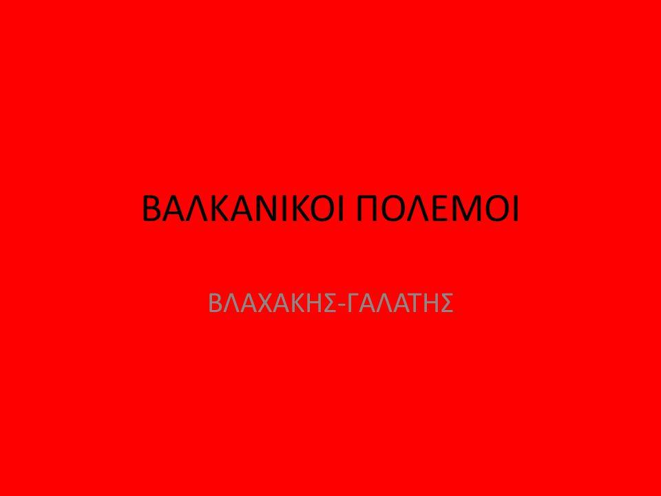 ΒΑΛΚΑΝΙΚΟΙ ΠΟΛΕΜΟΙ ΒΛΑΧΑΚΗΣ-ΓΑΛΑΤΗΣ