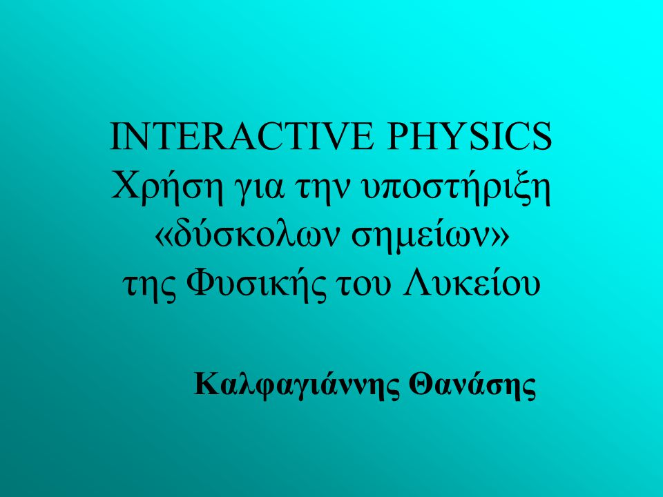 INTERACTIVE PHYSICS Χρήση για την υποστήριξη «δύσκολων σημείων» της Φυσικής του Λυκείου