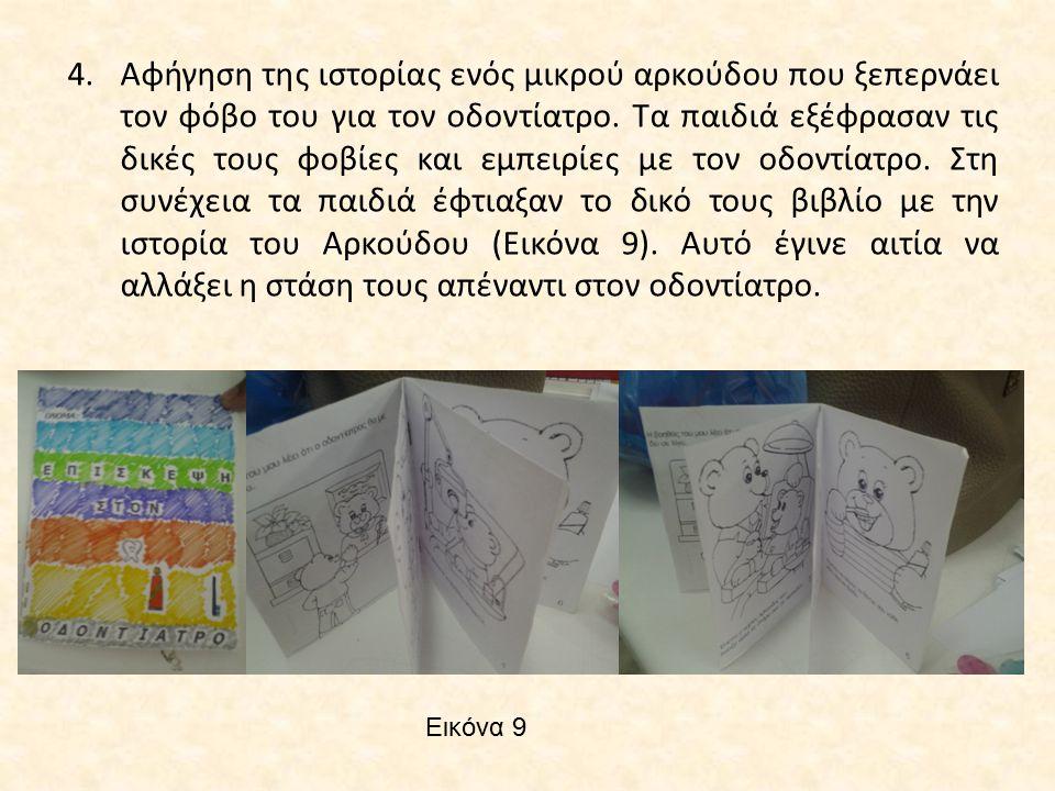 Αφήγηση της ιστορίας ενός μικρού αρκούδου που ξεπερνάει τον φόβο του για τον οδοντίατρο. Τα παιδιά εξέφρασαν τις δικές τους φοβίες και εμπειρίες με τον οδοντίατρο. Στη συνέχεια τα παιδιά έφτιαξαν το δικό τους βιβλίο με την ιστορία του Αρκούδου (Εικόνα 9). Αυτό έγινε αιτία να αλλάξει η στάση τους απέναντι στον οδοντίατρο.