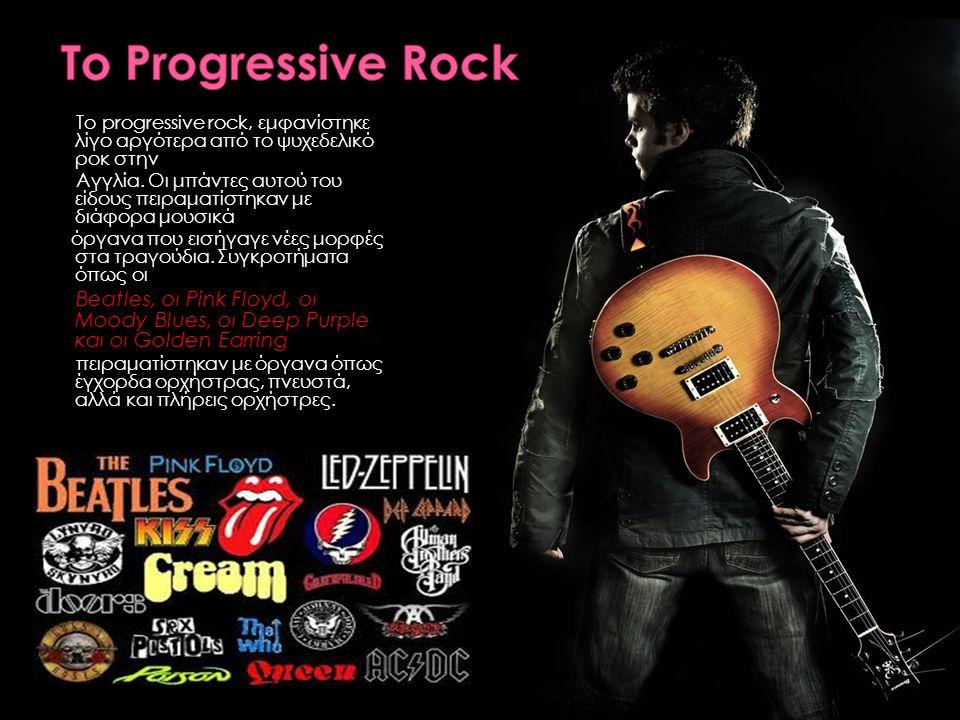 Το Progressive Rock Το progressive rock, εμφανίστηκε λίγο αργότερα από το ψυχεδελικό ροκ στην.