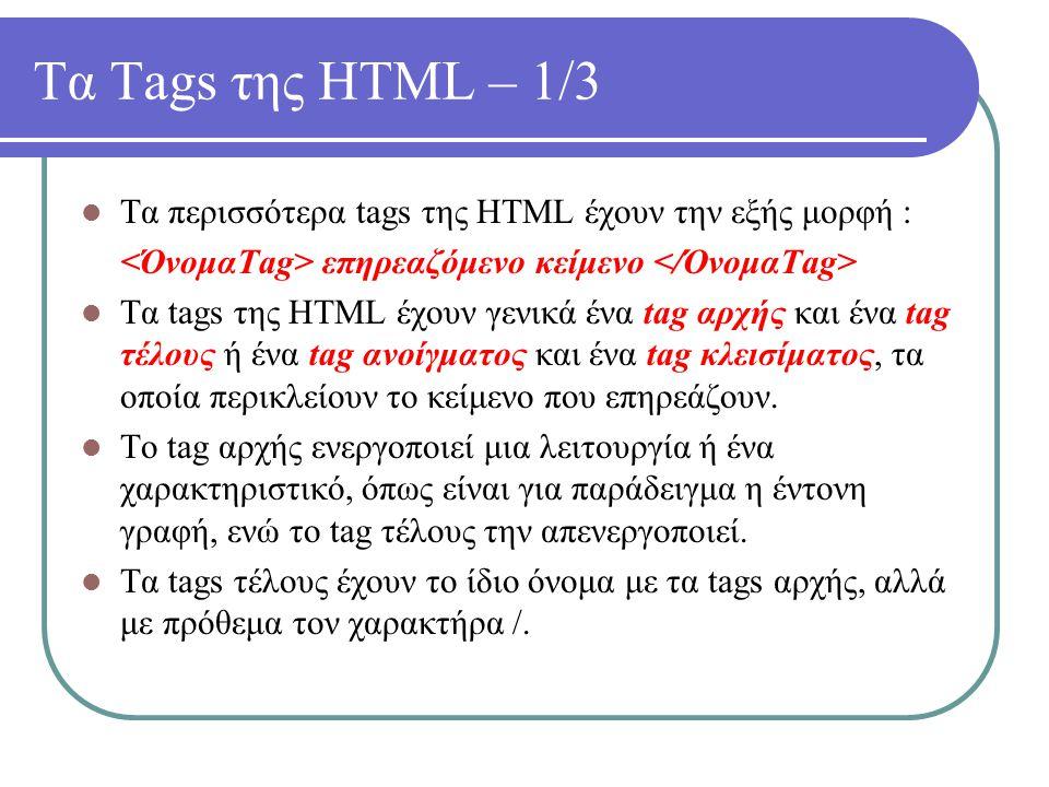 Τα Tags της HTML – 1/3 Τα περισσότερα tags της HTML έχουν την εξής μορφή : <ΌνομαTag> επηρεαζόμενο κείμενο </ΌνομαTag>