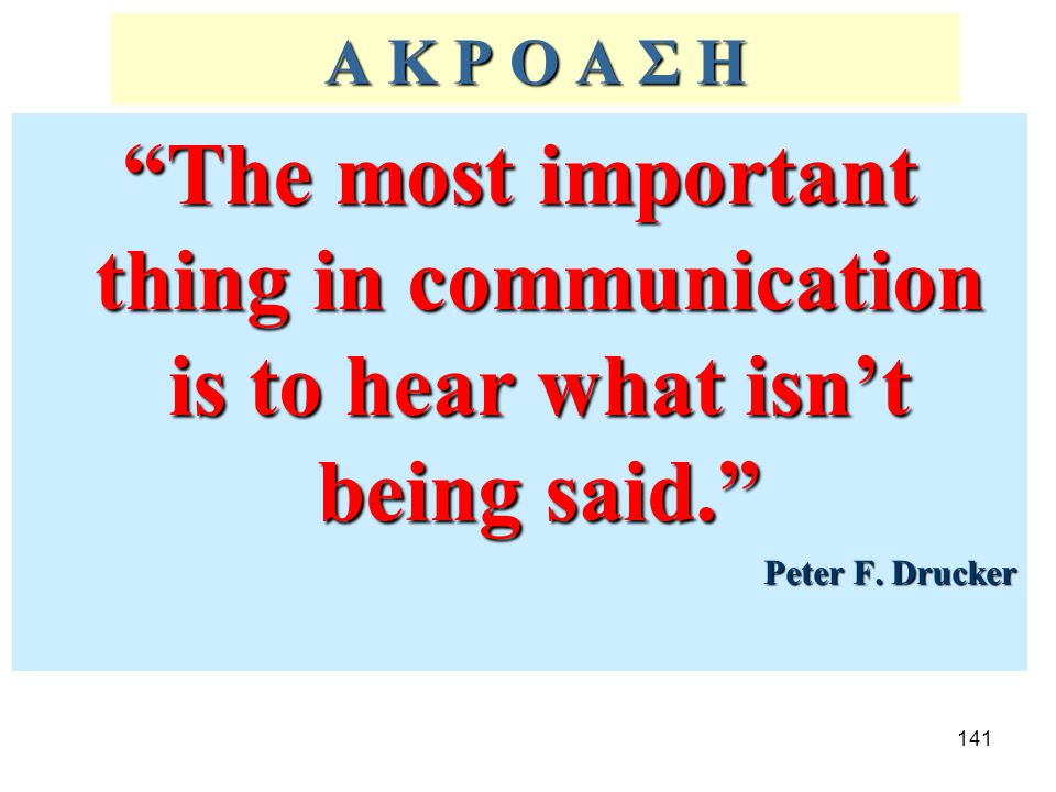 Α Κ Ρ Ο Α Σ Η The most important thing in communication is to hear what isn't being said. Peter F.