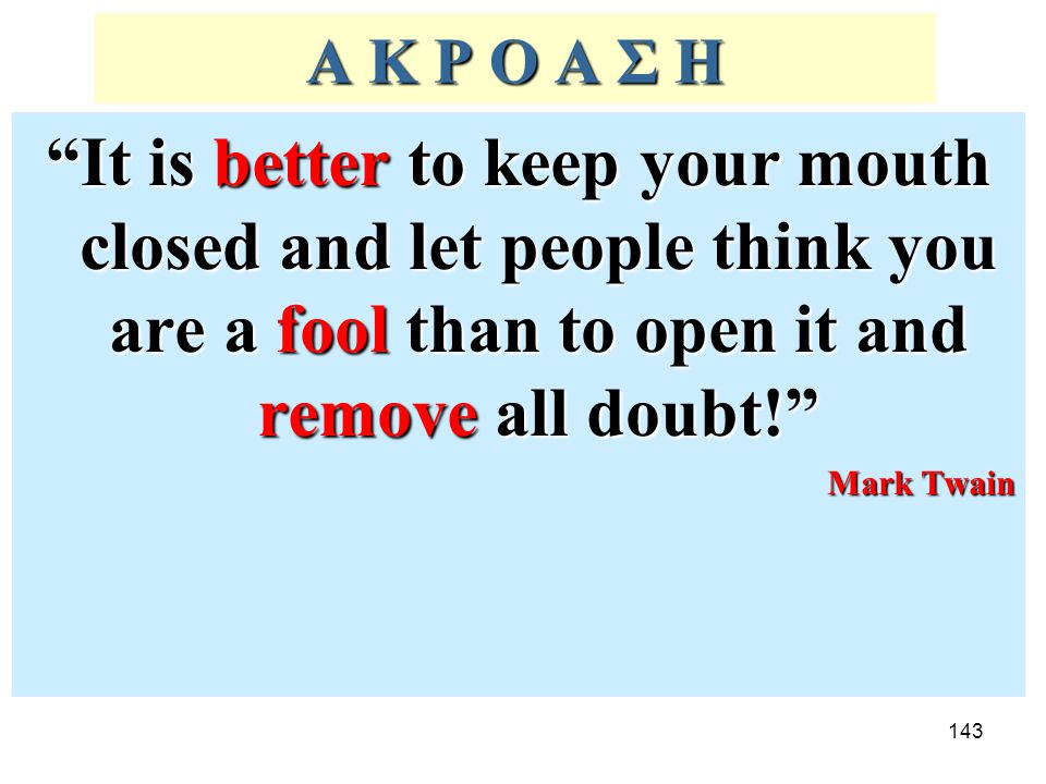 Α Κ Ρ Ο Α Σ Η It is better to keep your mouth closed and let people think you are a fool than to open it and remove all doubt!