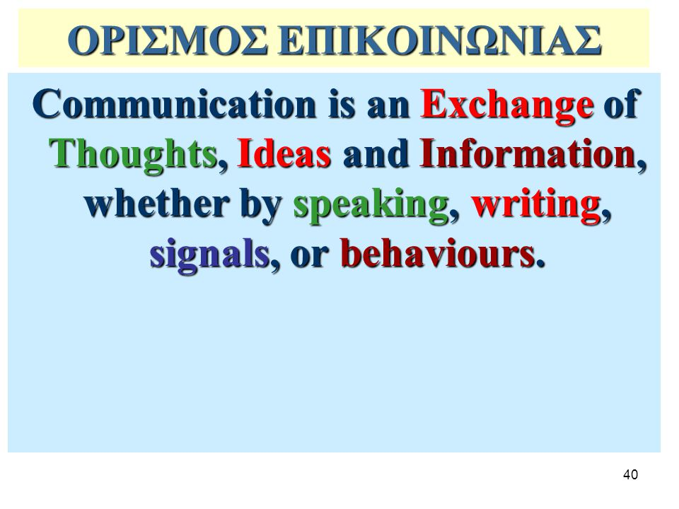 ΟΡΙΣΜΟΣ ΕΠΙΚΟΙΝΩΝΙΑΣ Communication is an Exchange of Thoughts, Ideas and Information, whether by speaking, writing, signals, or behaviours.