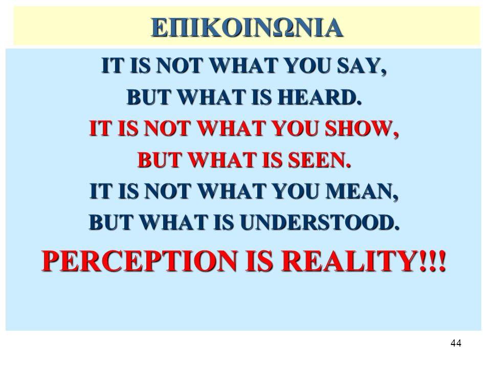 PERCEPTION IS REALITY!!! ΕΠΙΚΟΙΝΩΝΙΑ IT IS NOT WHAT YOU SAY,