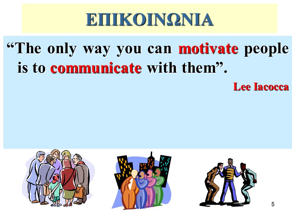 ΕΠΙΚΟΙΝΩΝΙΑ The only way you can motivate people is to communicate with them . Lee Iacocca