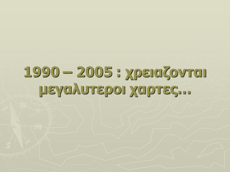 1990 – 2005 : χρειαζονται μεγαλυτεροι χαρτες…