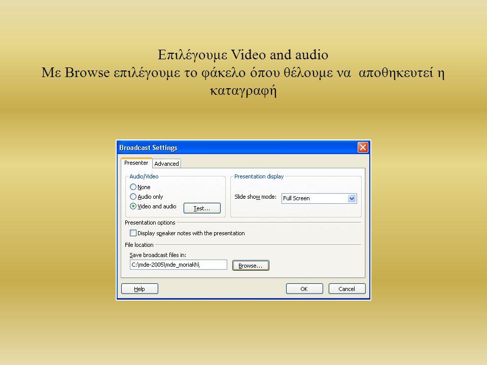 Επιλέγουμε Video and audio Με Browse επιλέγουμε το φάκελο όπου θέλουμε να αποθηκευτεί η καταγραφή