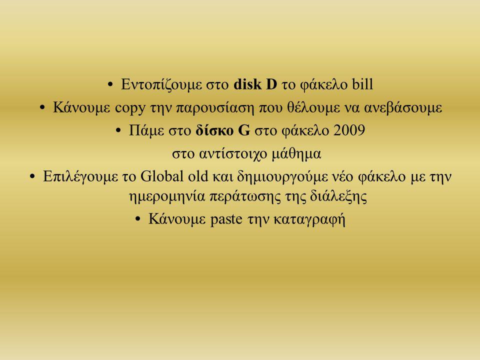 • Εντοπίζουμε στο disk D το φάκελο bill • Κάνουμε copy την παρουσίαση που θέλουμε να ανεβάσουμε • Πάμε στο δίσκο G στο φάκελο 2009 στο αντίστοιχο μάθημα • Επιλέγουμε το Global old και δημιουργούμε νέο φάκελο με την ημερομηνία περάτωσης της διάλεξης • Κάνουμε paste την καταγραφή