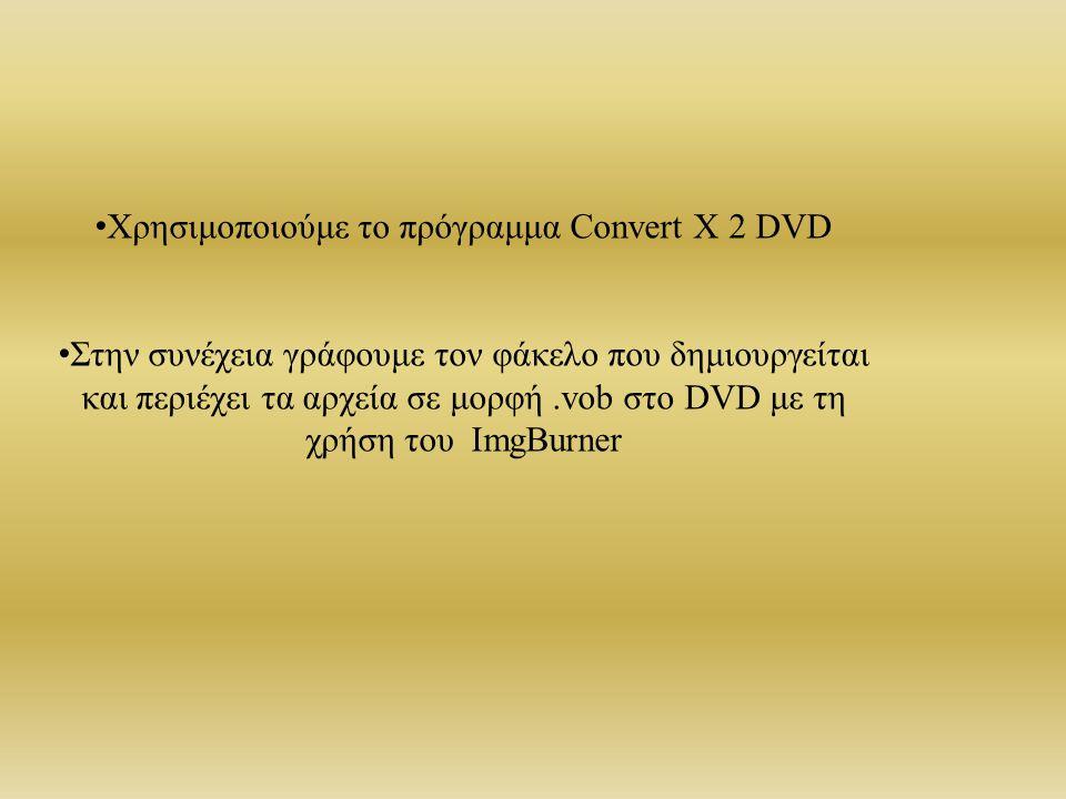 Χρησιμοποιούμε το πρόγραμμα Convert X 2 DVD