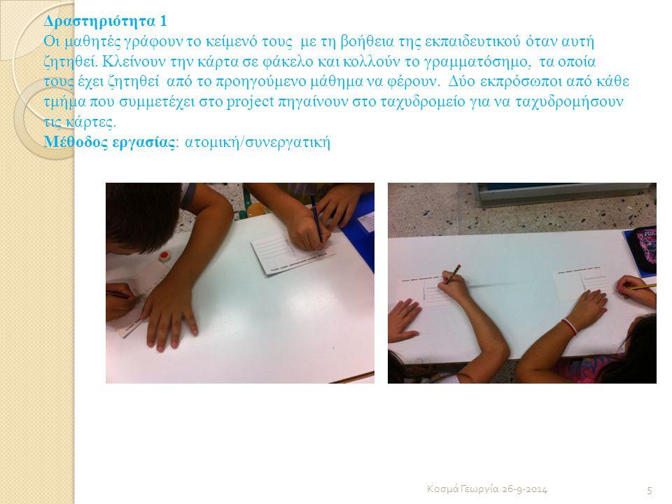 Δραστηριότητα 1 Οι μαθητές γράφουν το κείμενό τους με τη βοήθεια της εκπαιδευτικού όταν αυτή ζητηθεί. Κλείνουν την κάρτα σε φάκελο και κολλούν το γραμματόσημο, τα οποία τους έχει ζητηθεί από το προηγούμενο μάθημα να φέρουν. Δύο εκπρόσωποι από κάθε τμήμα που συμμετέχει στο project πηγαίνουν στο ταχυδρομείο για να ταχυδρομήσουν τις κάρτες. Μέθοδος εργασίας: ατομική/συνεργατική