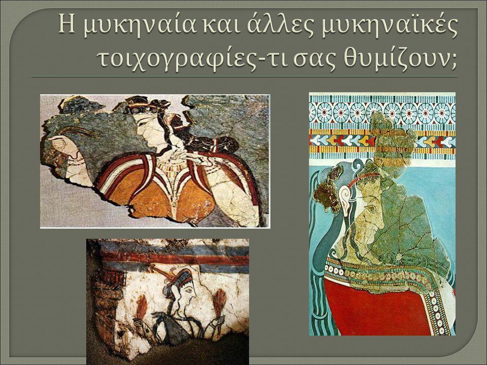 Η μυκηναία και άλλες μυκηναϊκές τοιχογραφίες-τι σας θυμίζουν;