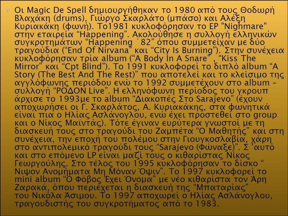 Oι Magic De Spell δημιουργήθηκαν το 1980 από τους Θοδωρή Βλαχάκη (drums), Γιώργο Σκαρλάτο (μπάσο) και Αλέξη Κυριακάκη (φωνή).