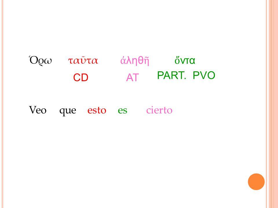 Ὁρω ταῦτα ἀληθῆ ὄντα PART. PVO CD AT Veo que esto es cierto