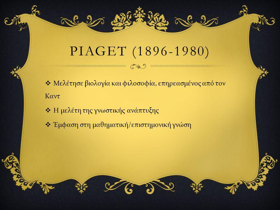 PIAGET (1896-1980) Μελέτησε βιολογία και φιλοσοφία, επηρεασμένος από τον Καντ. Η μελέτη της γνωστικής ανάπτυξης.