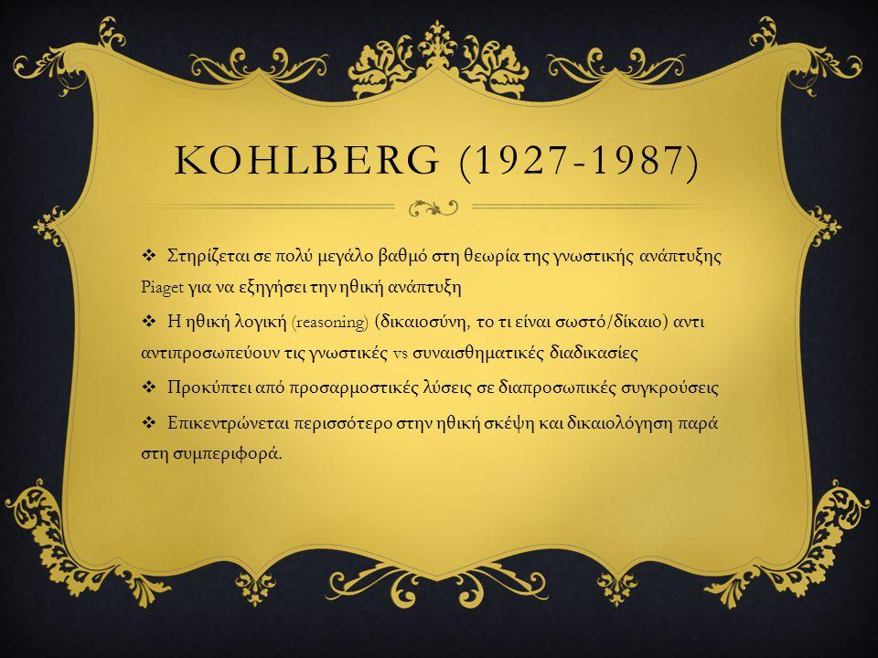 Kohlberg (1927-1987) Στηρίζεται σε πολύ μεγάλο βαθμό στη θεωρία της γνωστικής ανάπτυξης Piaget για να εξηγήσει την ηθική ανάπτυξη.