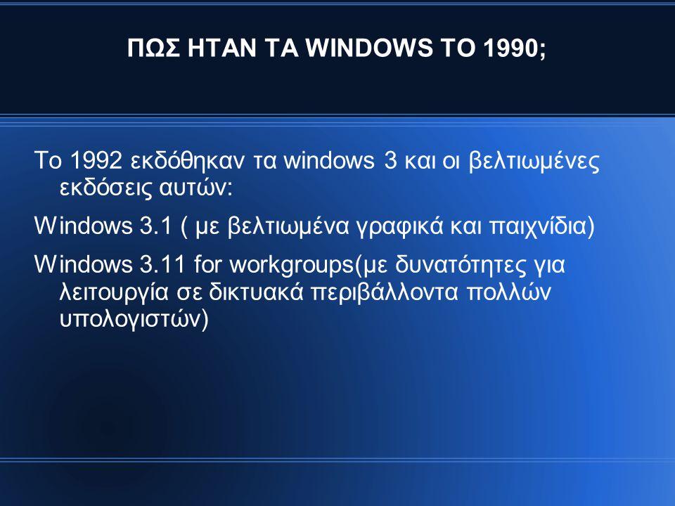 ΠΩΣ ΗΤΑΝ ΤΑ WINDOWS ΤΟ 1990; Το 1992 εκδόθηκαν τα windows 3 και οι βελτιωμένες εκδόσεις αυτών: Windows 3.1 ( με βελτιωμένα γραφικά και παιχνίδια)