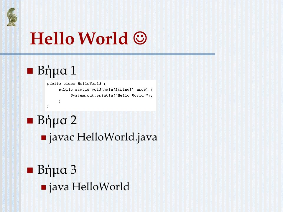 Hello World  Βήμα 1 Βήμα 2 Βήμα 3 javac HelloWorld.java