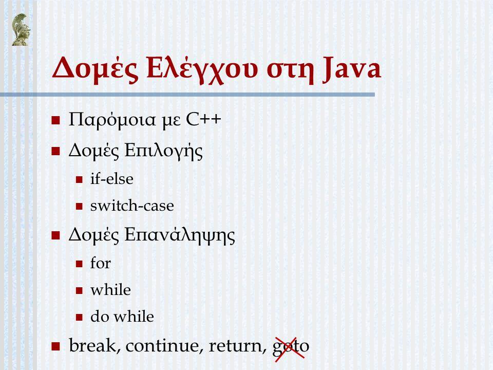 Δομές Ελέγχου στη Java Παρόμοια με C++ Δομές Επιλογής Δομές Επανάληψης