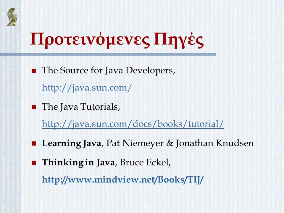 Προτεινόμενες Πηγές The Source for Java Developers, http://java.sun.com/ The Java Tutorials, http://java.sun.com/docs/books/tutorial/