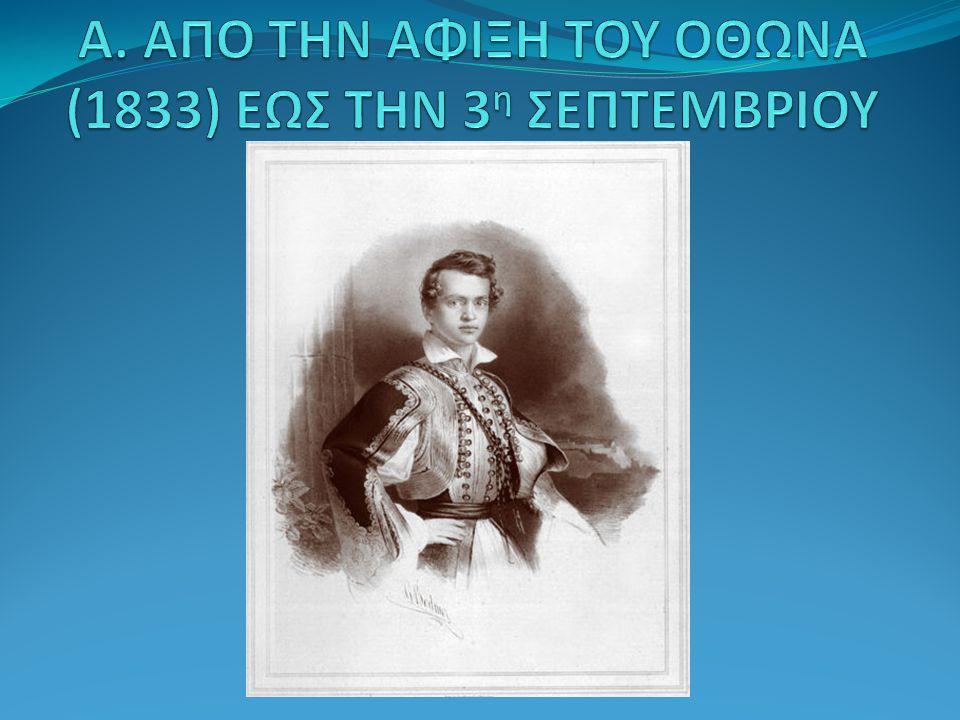 Α. ΑΠΟ ΤΗΝ ΑΦΙΞΗ ΤΟΥ ΟΘΩΝΑ (1833) ΕΩΣ ΤΗΝ 3η ΣΕΠΤΕΜΒΡΙΟΥ 1843
