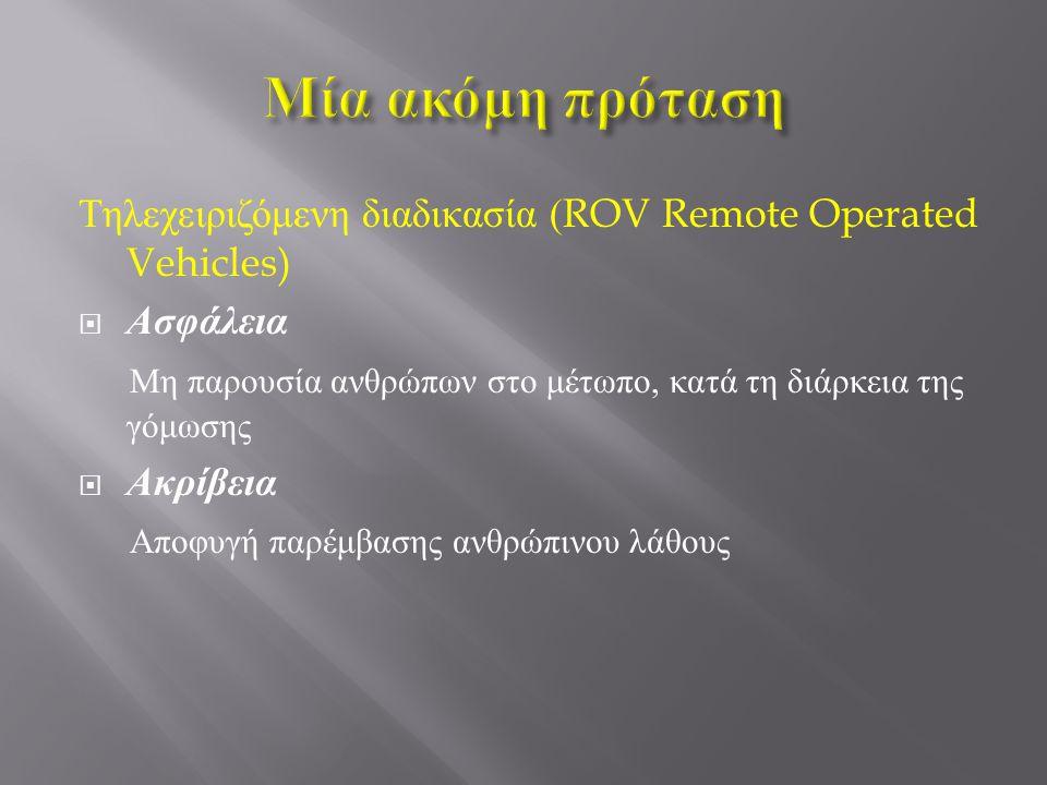 Μία ακόμη πρόταση Τηλεχειριζόμενη διαδικασία (ROV Remote Operated Vehicles) Ασφάλεια. Μη παρουσία ανθρώπων στο μέτωπο, κατά τη διάρκεια της γόμωσης.