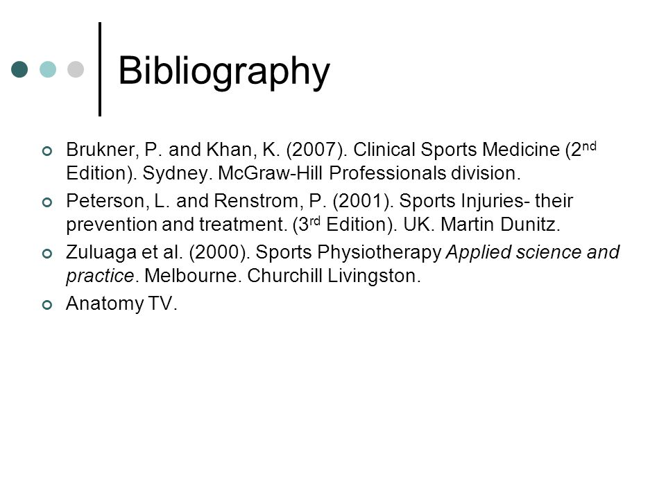 Bibliography Brukner, P. and Khan, K. (2007). Clinical Sports Medicine (2nd Edition). Sydney. McGraw-Hill Professionals division.