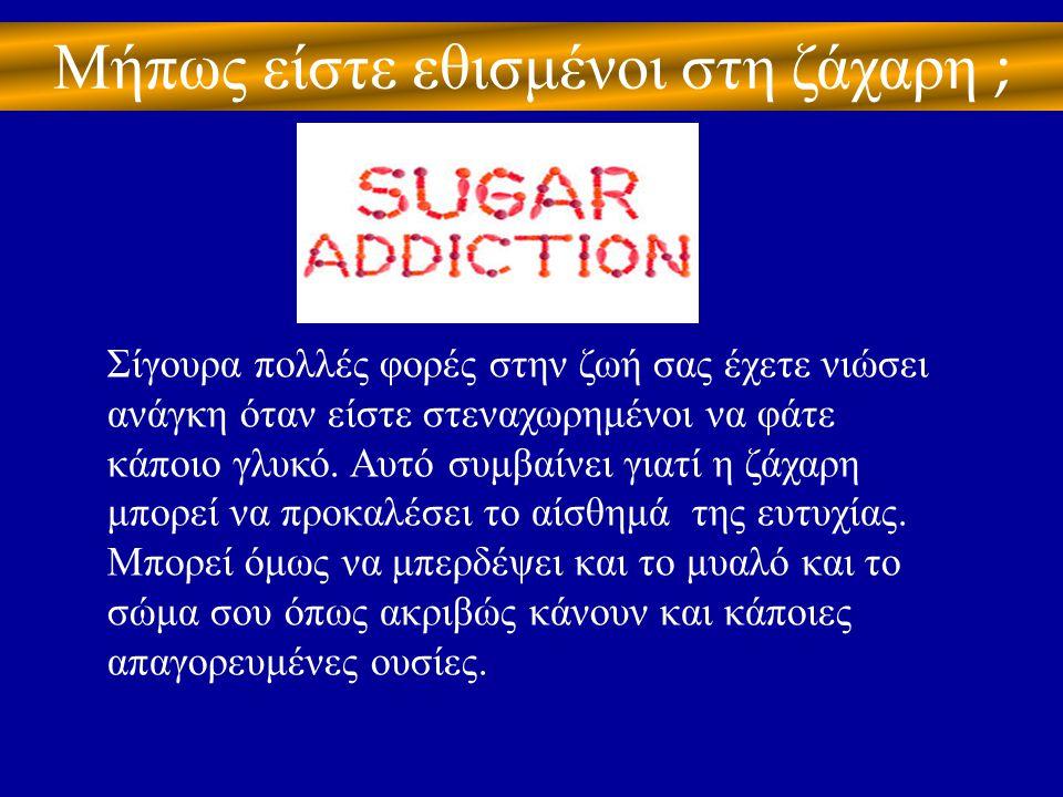 Μήπως είστε εθισμένοι στη ζάχαρη ;