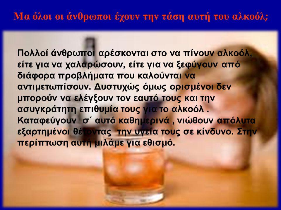 Μα όλοι οι άνθρωποι έχουν την τάση αυτή του αλκοόλ;