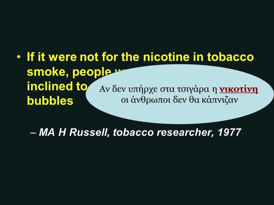 If it were not for the nicotine in tobacco smoke, people would be little more inclined to smoke than they are to blow bubbles