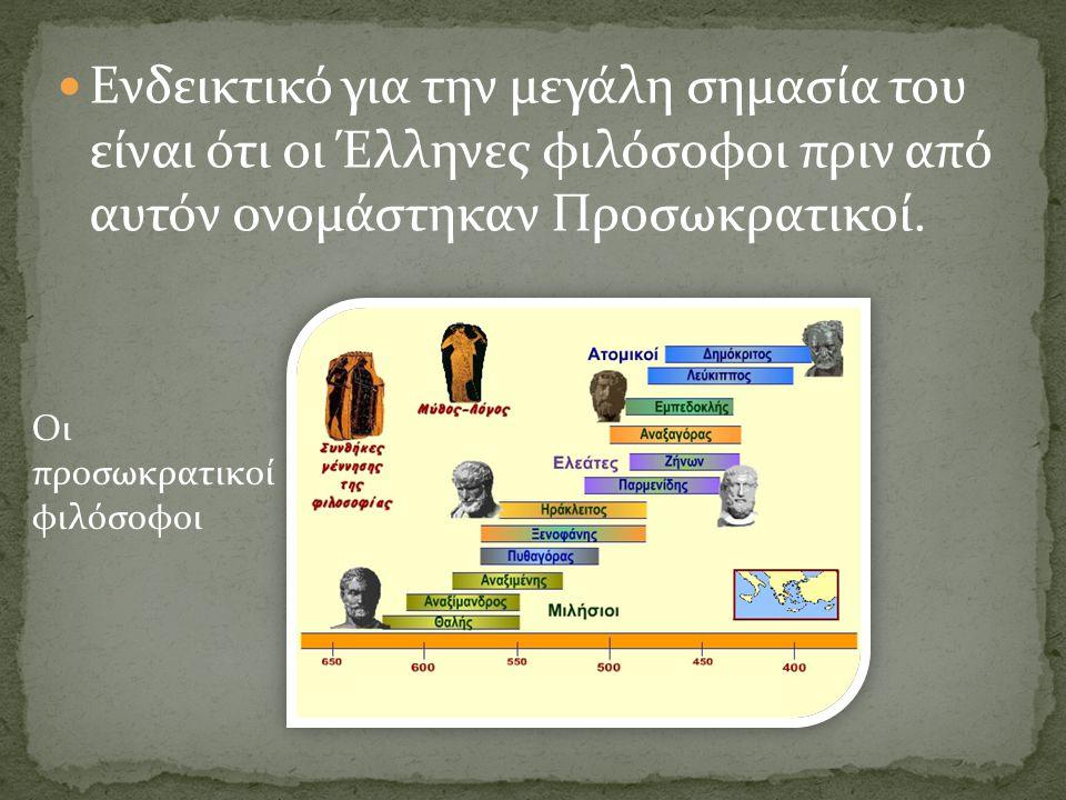 Ενδεικτικό για την μεγάλη σημασία του είναι ότι οι Έλληνες φιλόσοφοι πριν από αυτόν ονομάστηκαν Προσωκρατικοί.